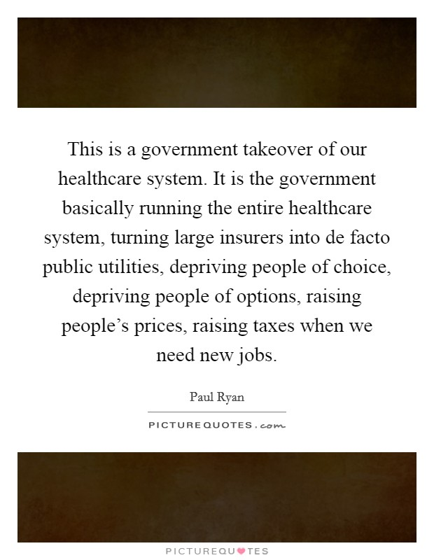 This is a government takeover of our healthcare system. It is the government basically running the entire healthcare system, turning large insurers into de facto public utilities, depriving people of choice, depriving people of options, raising people's prices, raising taxes when we need new jobs Picture Quote #1