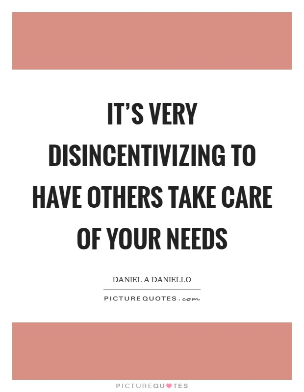 It's very disincentivizing to have others take care of your needs Picture Quote #1