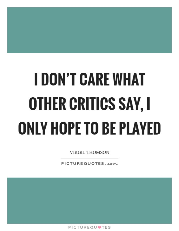 I don't care what other critics say, I only hope to be played Picture Quote #1