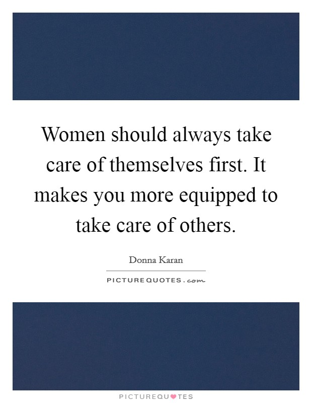 Women should always take care of themselves first. It makes you more equipped to take care of others Picture Quote #1