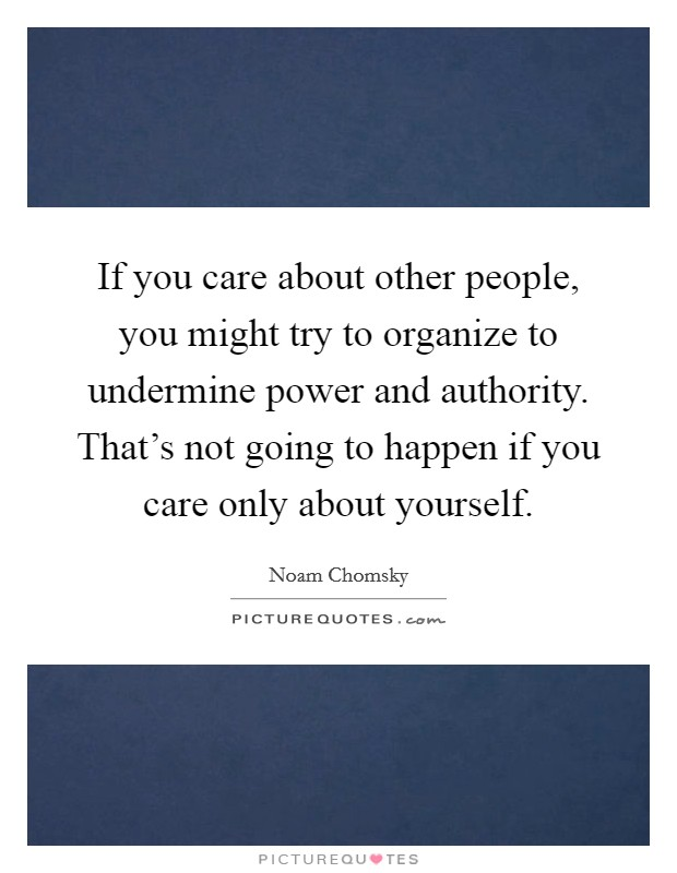 If you care about other people, you might try to organize to undermine power and authority. That's not going to happen if you care only about yourself Picture Quote #1