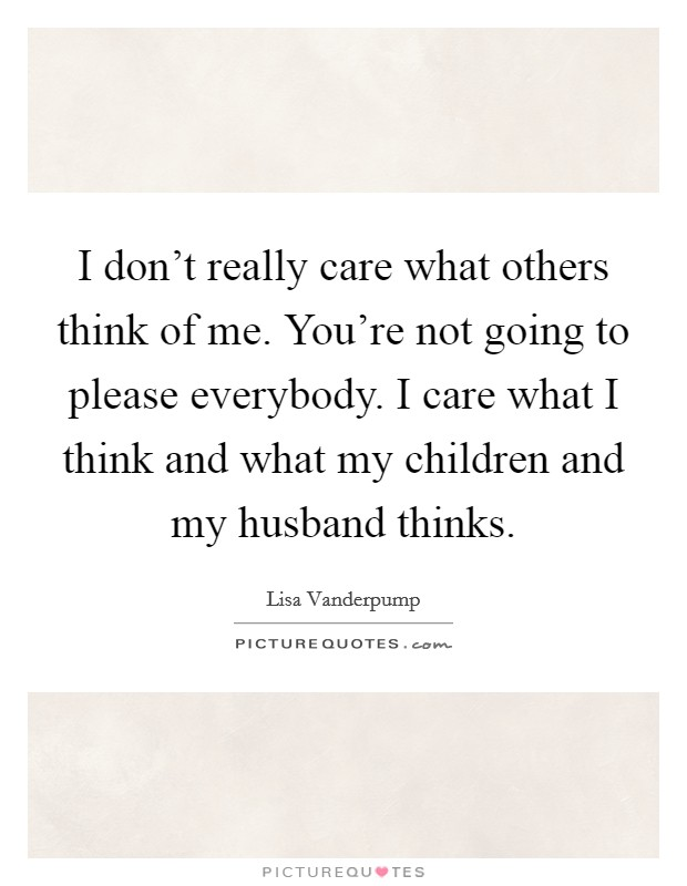 I don't really care what others think of me. You're not going to please everybody. I care what I think and what my children and my husband thinks Picture Quote #1