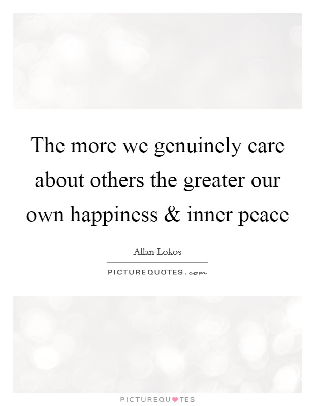 The more we genuinely care about others the greater our own happiness and inner peace Picture Quote #1