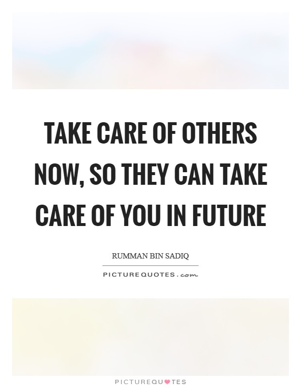 Take care of others now, so they can take care of you in future Picture Quote #1