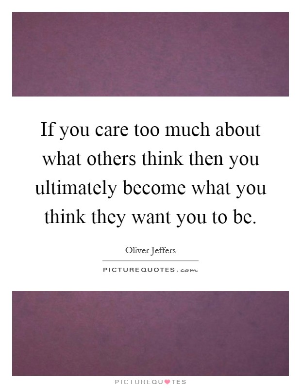 If you care too much about what others think then you ultimately become what you think they want you to be Picture Quote #1