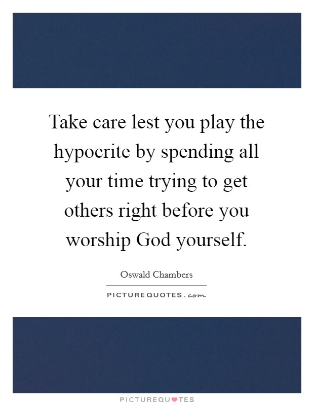 Take care lest you play the hypocrite by spending all your time trying to get others right before you worship God yourself Picture Quote #1