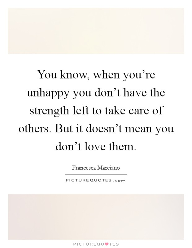 You know, when you're unhappy you don't have the strength left to take care of others. But it doesn't mean you don't love them Picture Quote #1