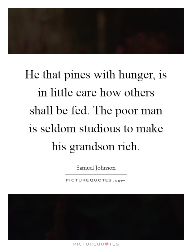 He that pines with hunger, is in little care how others shall be fed. The poor man is seldom studious to make his grandson rich Picture Quote #1