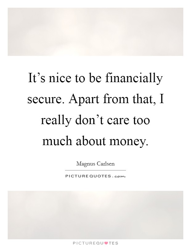It's nice to be financially secure. Apart from that, I really don't care too much about money Picture Quote #1