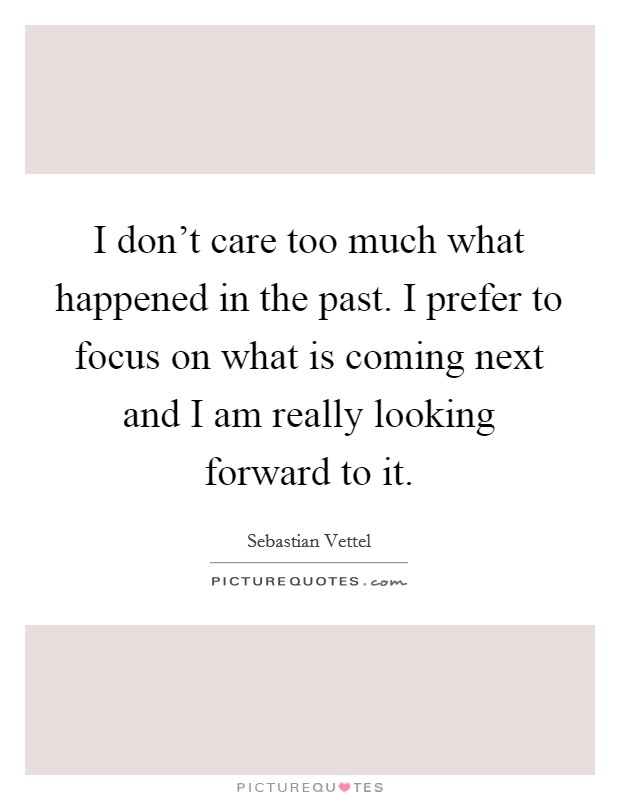 I don't care too much what happened in the past. I prefer to focus on what is coming next and I am really looking forward to it Picture Quote #1