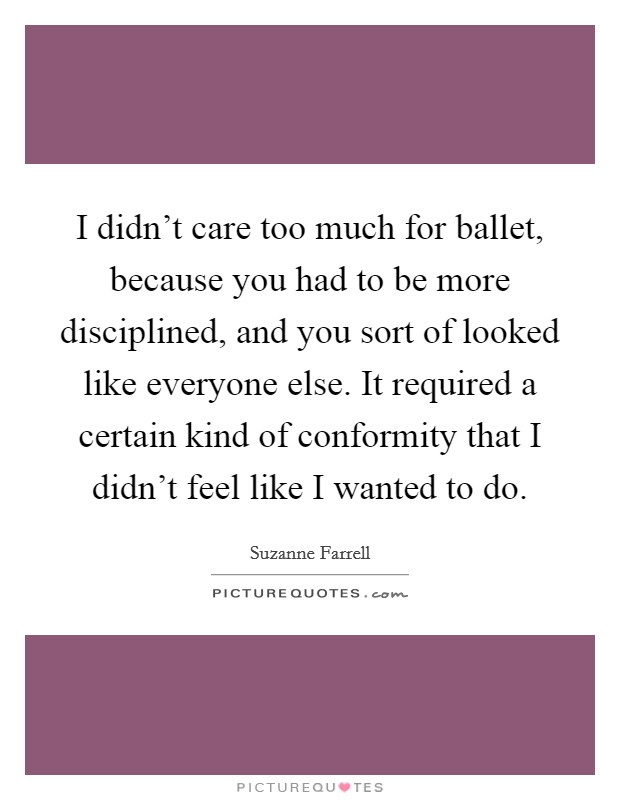I didn't care too much for ballet, because you had to be more disciplined, and you sort of looked like everyone else. It required a certain kind of conformity that I didn't feel like I wanted to do Picture Quote #1