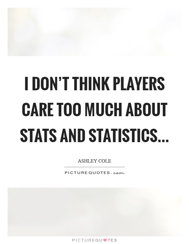 I don't think players care too much about stats and statistics Picture Quote #1