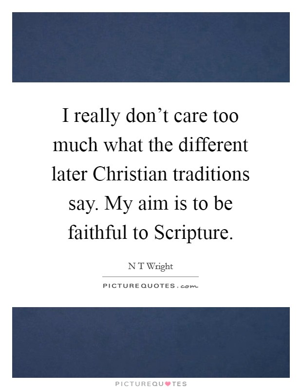 I really don't care too much what the different later Christian traditions say. My aim is to be faithful to Scripture Picture Quote #1