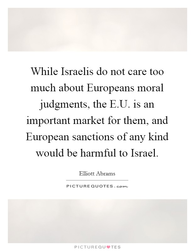 While Israelis do not care too much about Europeans moral judgments, the E.U. is an important market for them, and European sanctions of any kind would be harmful to Israel Picture Quote #1