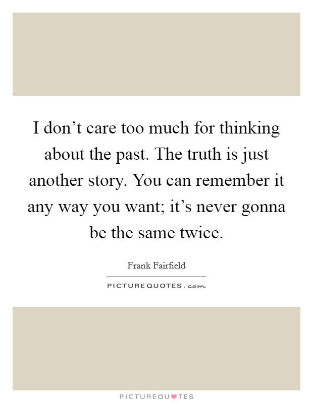 I don't care too much for thinking about the past. The truth is just another story. You can remember it any way you want; it's never gonna be the same twice Picture Quote #1