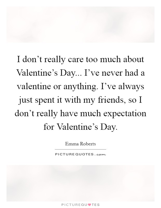 I don't really care too much about Valentine's Day... I've never had a valentine or anything. I've always just spent it with my friends, so I don't really have much expectation for Valentine's Day Picture Quote #1