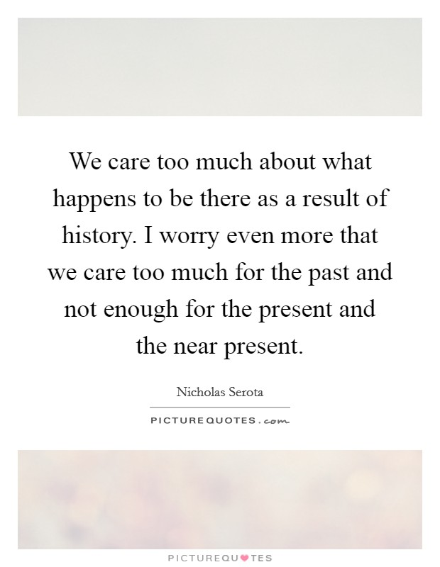 We care too much about what happens to be there as a result of history. I worry even more that we care too much for the past and not enough for the present and the near present Picture Quote #1