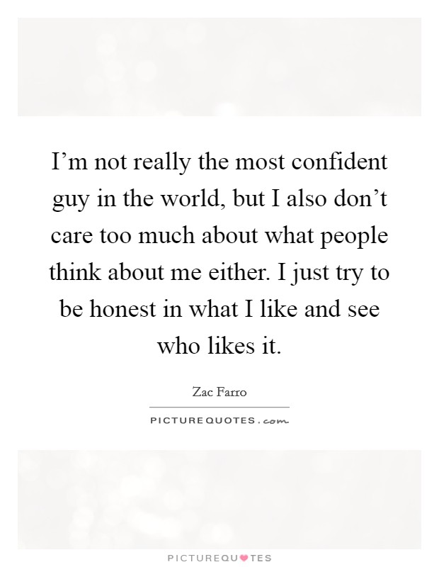 I'm not really the most confident guy in the world, but I also don't care too much about what people think about me either. I just try to be honest in what I like and see who likes it Picture Quote #1