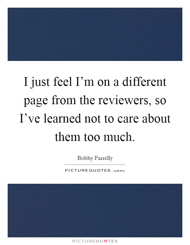 I just feel I'm on a different page from the reviewers, so I've learned not to care about them too much Picture Quote #1