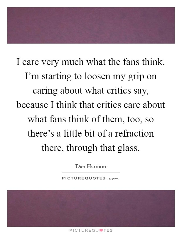 I care very much what the fans think. I'm starting to loosen my grip on caring about what critics say, because I think that critics care about what fans think of them, too, so there's a little bit of a refraction there, through that glass Picture Quote #1