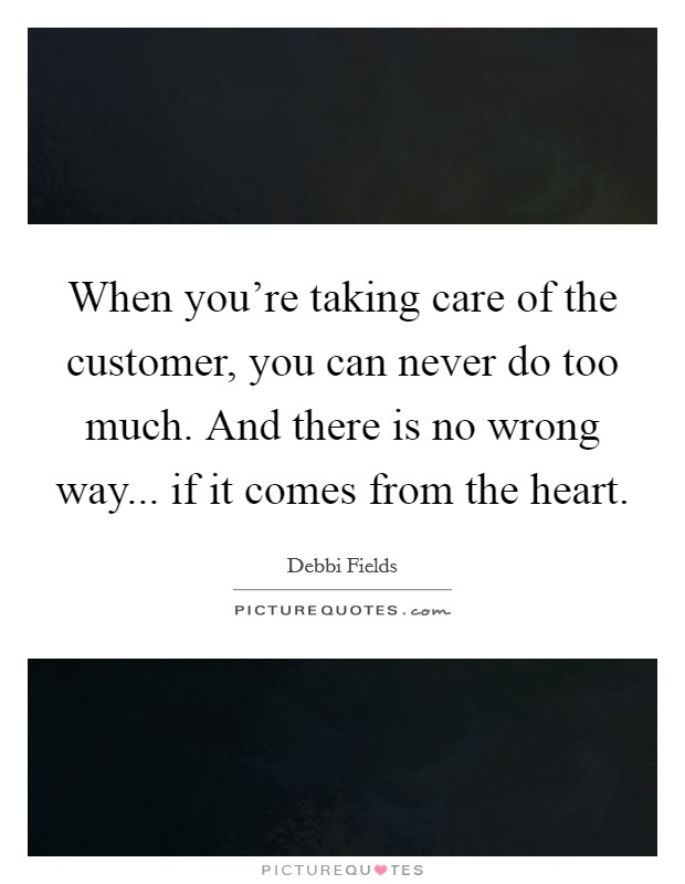 When you're taking care of the customer, you can never do too much. And there is no wrong way... if it comes from the heart Picture Quote #1