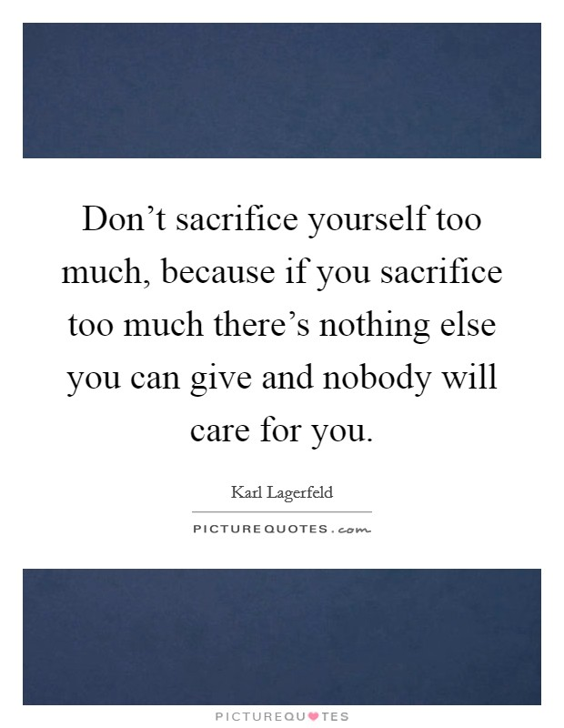 Don't sacrifice yourself too much, because if you sacrifice too much there's nothing else you can give and nobody will care for you Picture Quote #1
