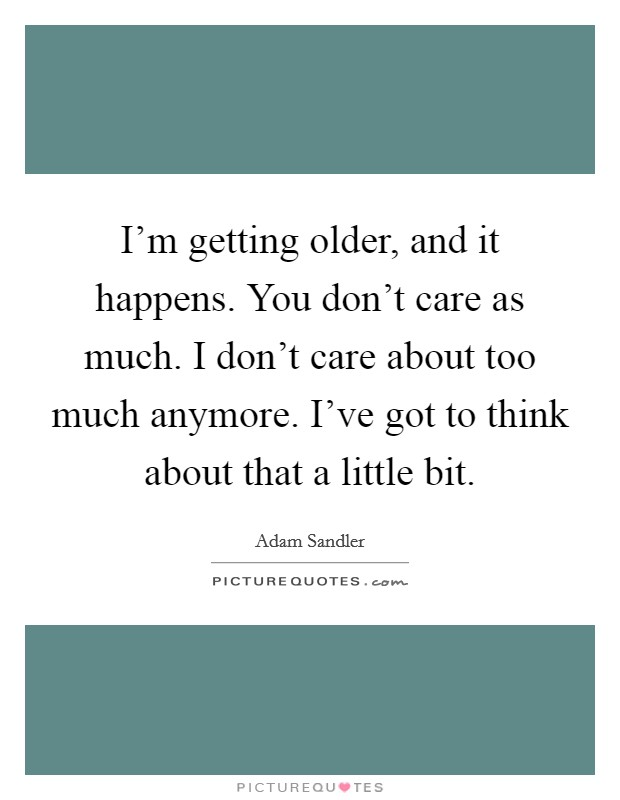 I'm getting older, and it happens. You don't care as much. I don't care about too much anymore. I've got to think about that a little bit Picture Quote #1