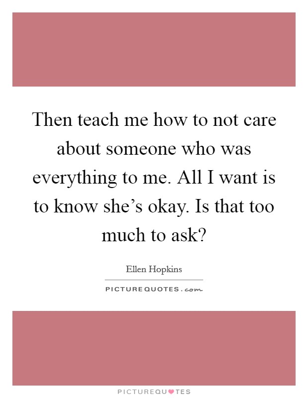 Then teach me how to not care about someone who was everything to me. All I want is to know she's okay. Is that too much to ask? Picture Quote #1