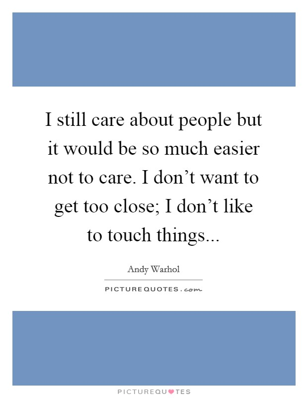 I still care about people but it would be so much easier not to care. I don't want to get too close; I don't like to touch things Picture Quote #1