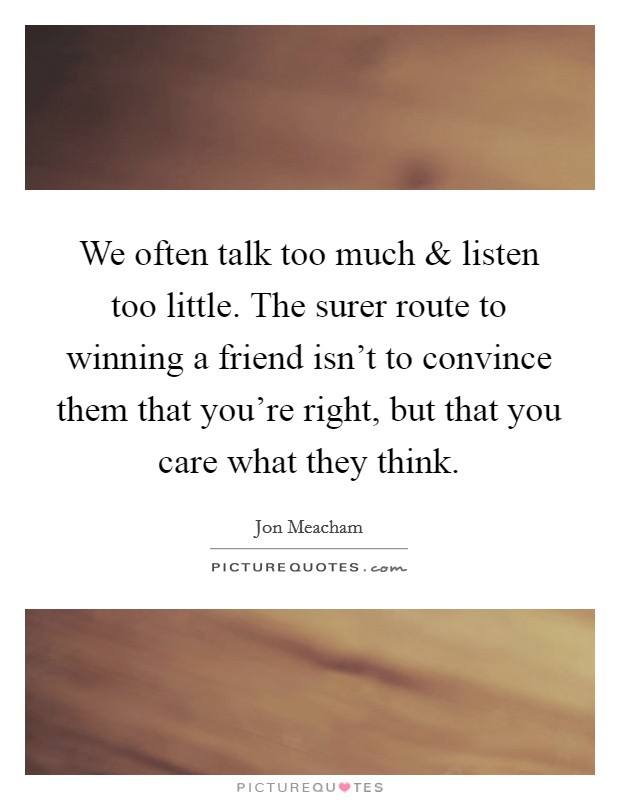 We often talk too much and listen too little. The surer route to winning a friend isn't to convince them that you're right, but that you care what they think Picture Quote #1