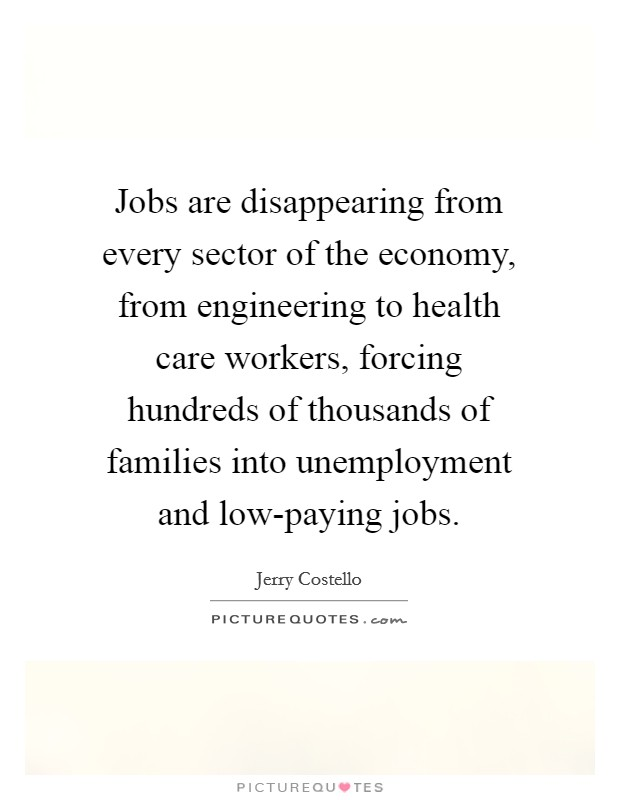 Jobs are disappearing from every sector of the economy, from engineering to health care workers, forcing hundreds of thousands of families into unemployment and low-paying jobs Picture Quote #1