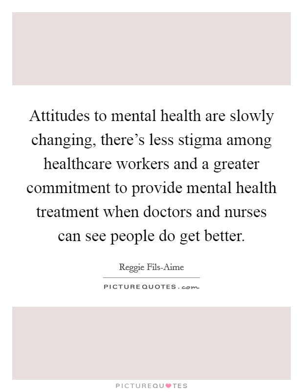 Attitudes to mental health are slowly changing, there's less stigma among healthcare workers and a greater commitment to provide mental health treatment when doctors and nurses can see people do get better Picture Quote #1