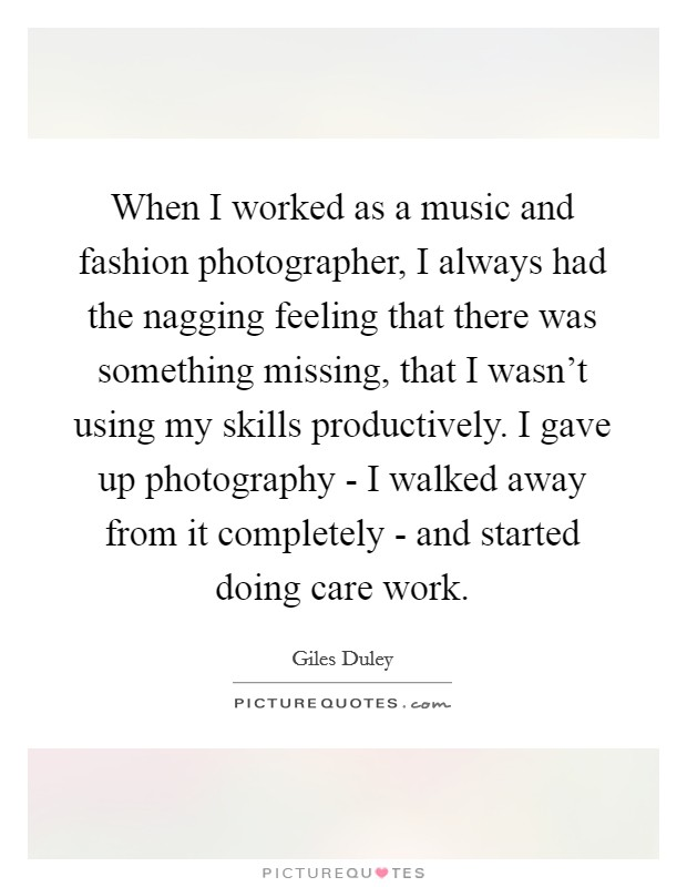 When I worked as a music and fashion photographer, I always had the nagging feeling that there was something missing, that I wasn't using my skills productively. I gave up photography - I walked away from it completely - and started doing care work Picture Quote #1
