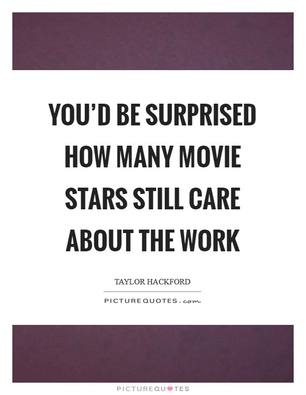 You D Be Surprised How Many Movie Stars Still Care About The Work Picture Quotes