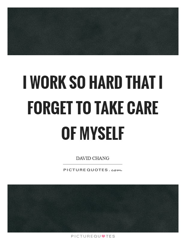 I work so hard that I forget to take care of myself Picture Quote #1