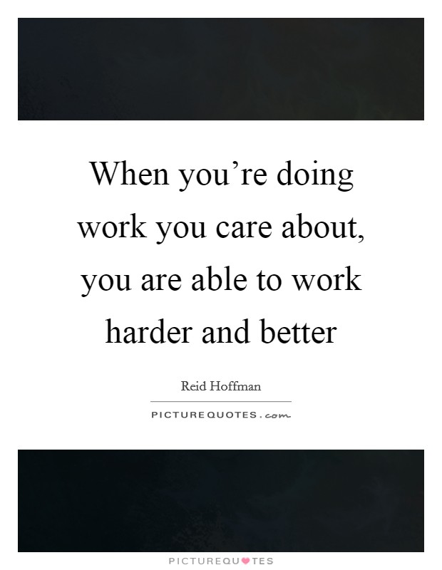 When you're doing work you care about, you are able to work harder and better Picture Quote #1