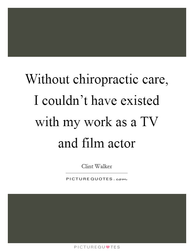 Without chiropractic care, I couldn't have existed with my work as a TV and film actor Picture Quote #1