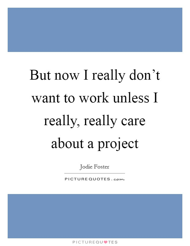 But now I really don't want to work unless I really, really care about a project Picture Quote #1
