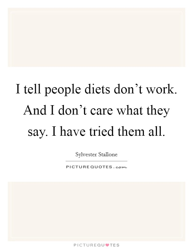 I tell people diets don't work. And I don't care what they say. I have tried them all Picture Quote #1