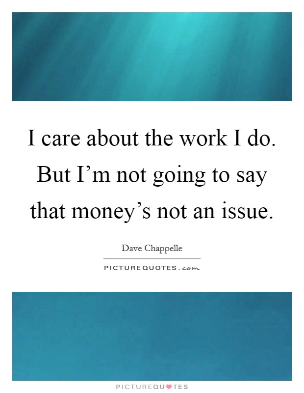 I care about the work I do. But I'm not going to say that money's not an issue Picture Quote #1