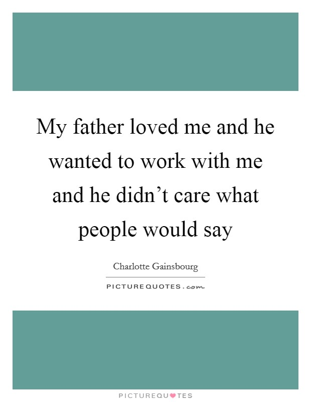 My father loved me and he wanted to work with me and he didn't care what people would say Picture Quote #1