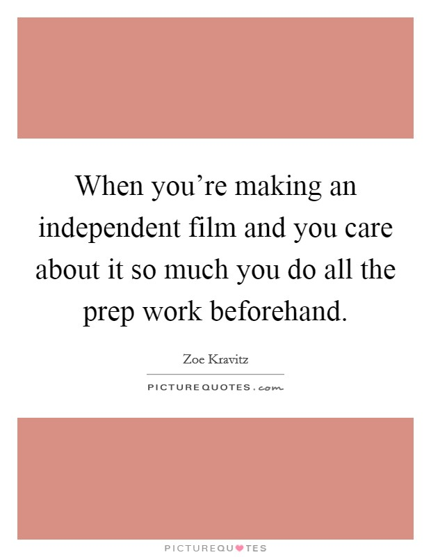 When you're making an independent film and you care about it so much you do all the prep work beforehand Picture Quote #1