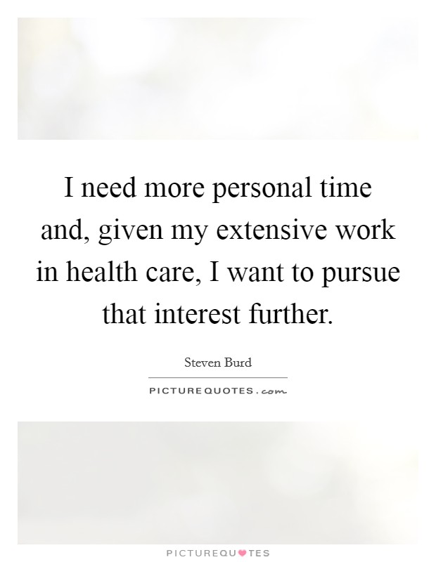 I need more personal time and, given my extensive work in health care, I want to pursue that interest further Picture Quote #1