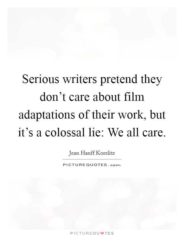 Serious writers pretend they don't care about film adaptations of their work, but it's a colossal lie: We all care Picture Quote #1