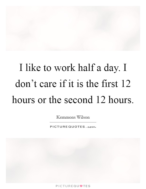 I like to work half a day. I don't care if it is the first 12 hours or the second 12 hours. Picture Quote #1