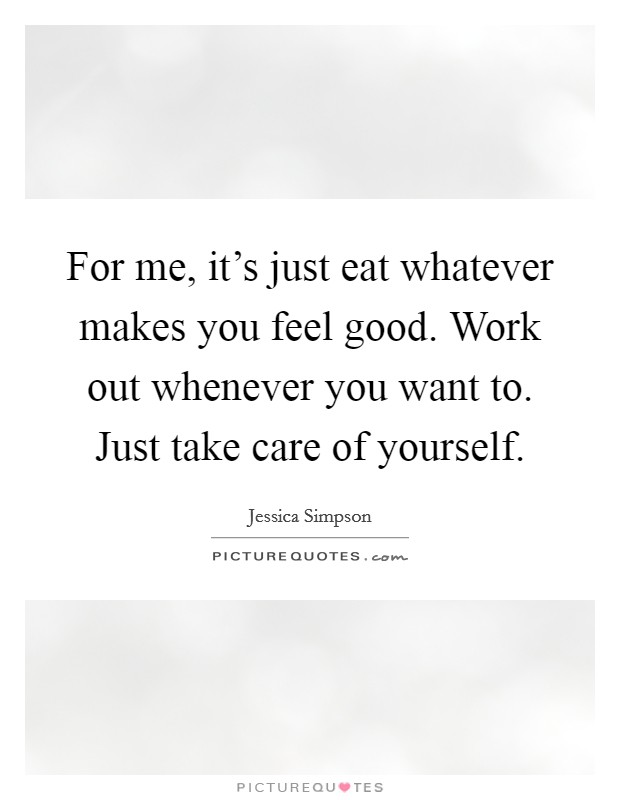 For me, it's just eat whatever makes you feel good. Work out whenever you want to. Just take care of yourself Picture Quote #1