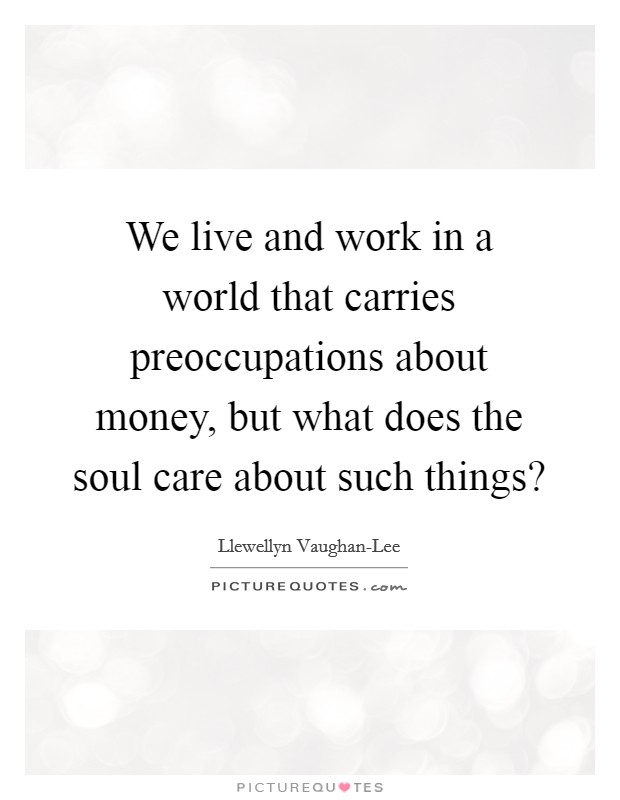 We live and work in a world that carries preoccupations about money, but what does the soul care about such things? Picture Quote #1