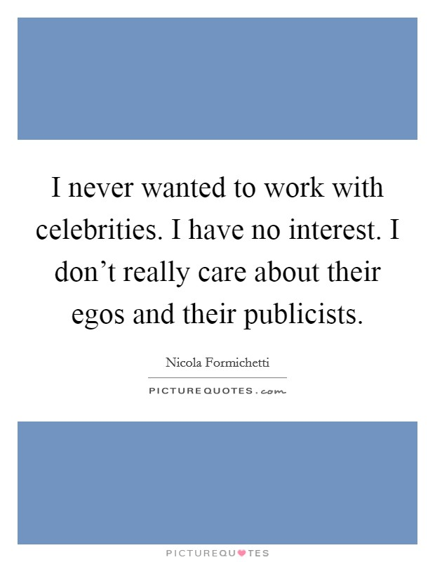 I never wanted to work with celebrities. I have no interest. I don't really care about their egos and their publicists Picture Quote #1