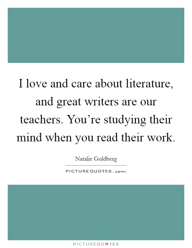 I love and care about literature, and great writers are our teachers. You're studying their mind when you read their work Picture Quote #1
