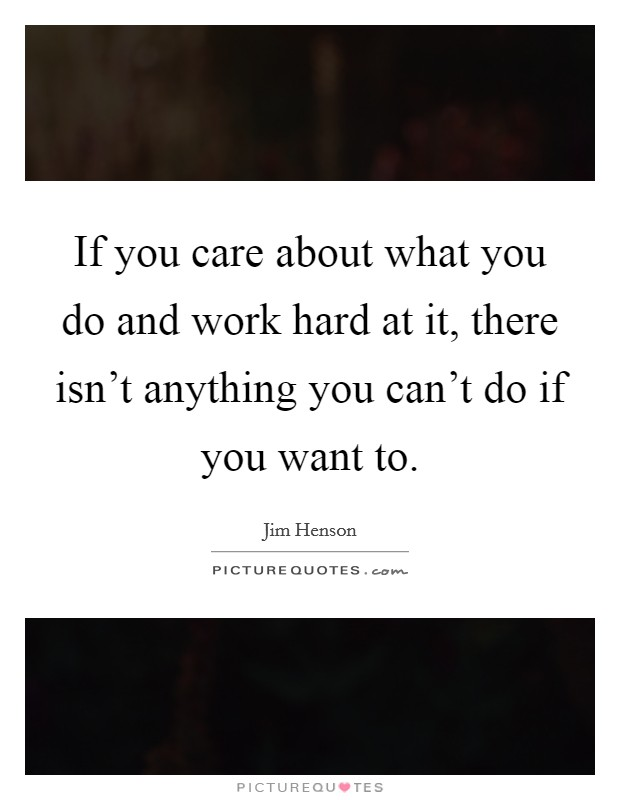 If you care about what you do and work hard at it, there isn't anything you can't do if you want to Picture Quote #1